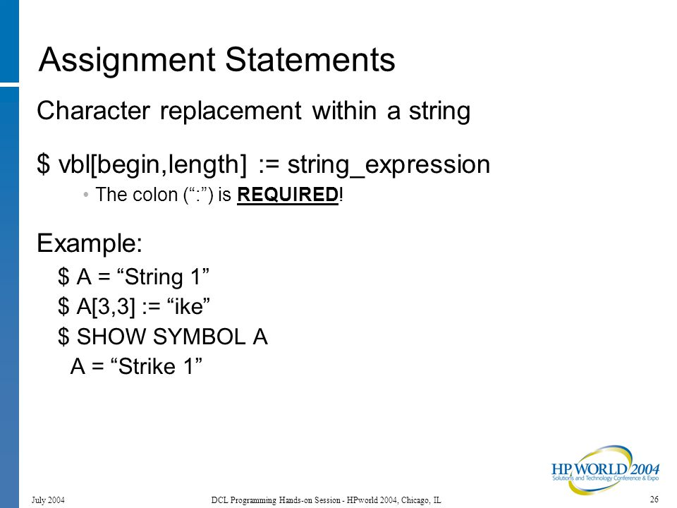26 July 2004 DCL Programming Hands-on Session - HPworld 2004, Chicago, IL Assignment Statements Character replacement within a string $ vbl[begin,length] := string_expression The colon ( : ) is REQUIRED.