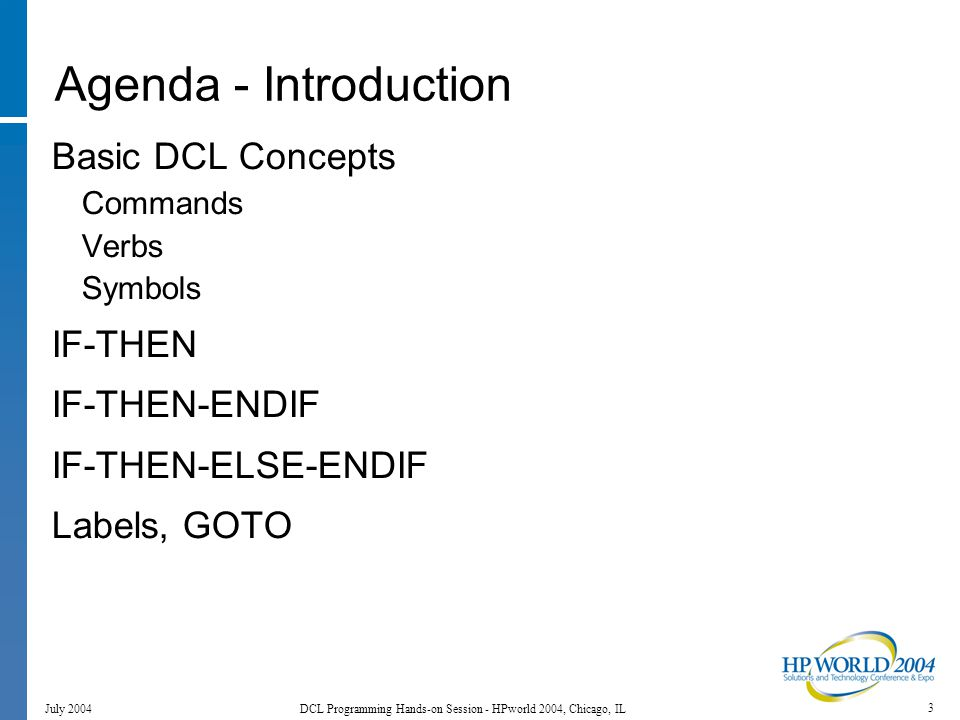 4 July 2004 DCL Programming Hands-on Session - HPworld 2004, Chicago, IL Agenda - Introduction, Cont'd GOSUB-RETURN SUBROUTINE ENDSUBROUTINE Common Lexical Functions F$CVTIME F$GETDVI F$GETJPI F$GETQUI F$GETSYI PARAMETERS Logical Names