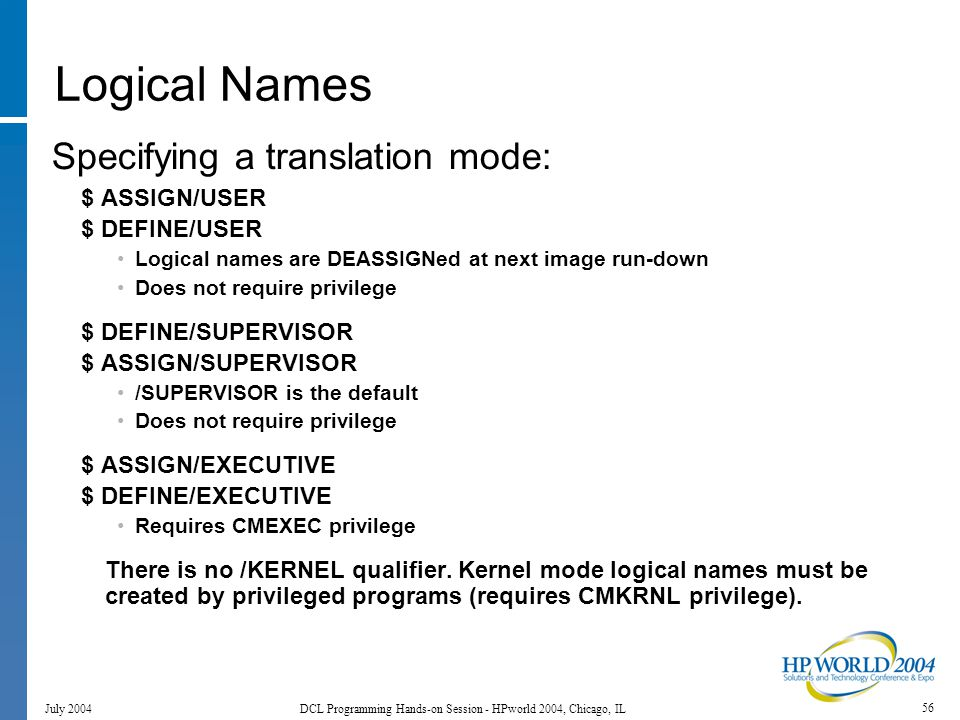 56 July 2004 DCL Programming Hands-on Session - HPworld 2004, Chicago, IL Logical Names Specifying a translation mode: $ ASSIGN/USER $ DEFINE/USER Logical names are DEASSIGNed at next image run-down Does not require privilege $ DEFINE/SUPERVISOR $ ASSIGN/SUPERVISOR /SUPERVISOR is the default Does not require privilege $ ASSIGN/EXECUTIVE $ DEFINE/EXECUTIVE Requires CMEXEC privilege There is no /KERNEL qualifier.