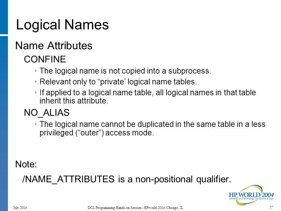 57 July 2004 DCL Programming Hands-on Session - HPworld 2004, Chicago, IL Logical Names Name Attributes CONFINE The logical name is not copied into a subprocess.