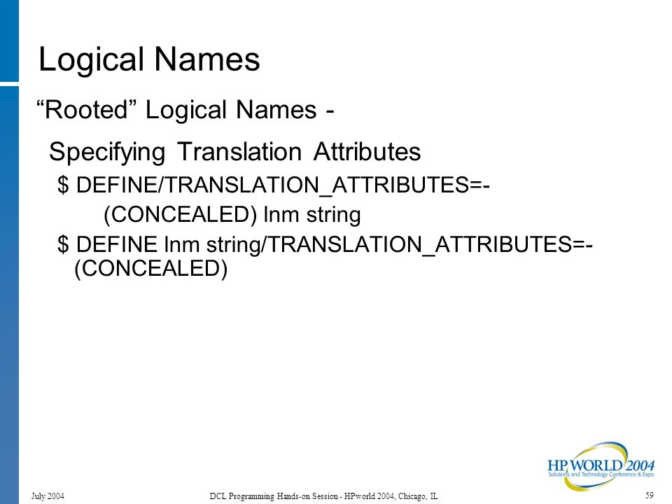 59 July 2004 DCL Programming Hands-on Session - HPworld 2004, Chicago, IL Logical Names Rooted Logical Names - Specifying Translation Attributes $ DEFINE/TRANSLATION_ATTRIBUTES=- (CONCEALED) lnm string $ DEFINE lnm string/TRANSLATION_ATTRIBUTES=- (CONCEALED)
