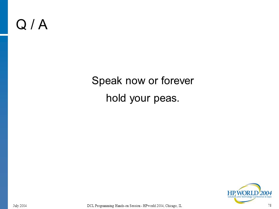 78 July 2004 DCL Programming Hands-on Session - HPworld 2004, Chicago, IL Q / A Speak now or forever hold your peas.