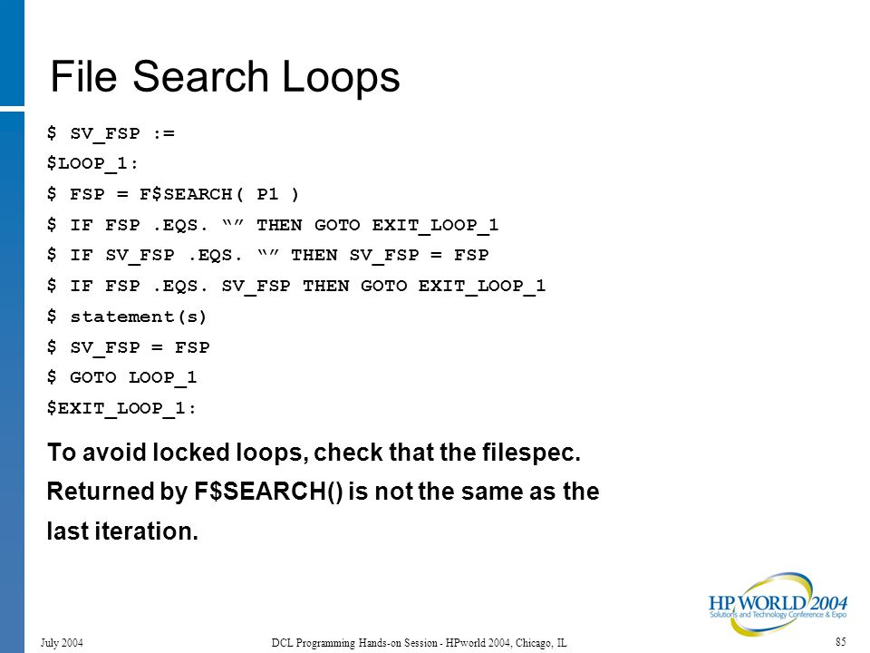 85 July 2004 DCL Programming Hands-on Session - HPworld 2004, Chicago, IL File Search Loops $ SV_FSP := $LOOP_1: $ FSP = F$SEARCH( P1 ) $ IF FSP.EQS.