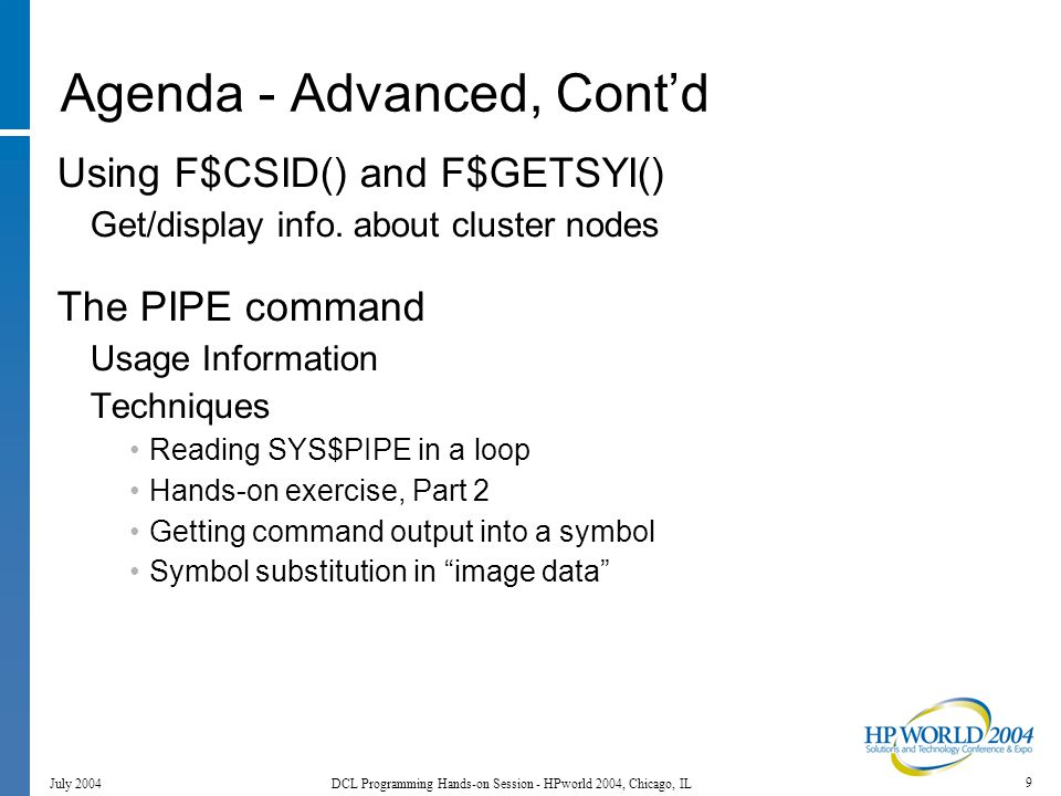 170 July 2004 DCL Programming Hands-on Session - HPworld 2004, Chicago, IL PIPE PIPE command Introduced in OpenVMS V7.2 Early PIPE has issues: mailbox quotas synchronization.
