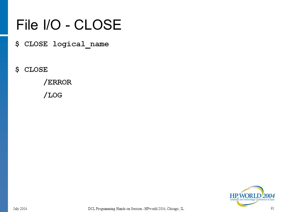 91 July 2004 DCL Programming Hands-on Session - HPworld 2004, Chicago, IL File I/O - CLOSE $ CLOSE logical_name $ CLOSE /ERROR /LOG