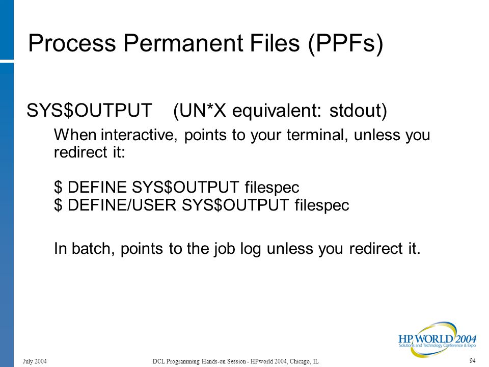 94 July 2004 DCL Programming Hands-on Session - HPworld 2004, Chicago, IL Process Permanent Files (PPFs) SYS$OUTPUT (UN*X equivalent: stdout) When interactive, points to your terminal, unless you redirect it: $ DEFINE SYS$OUTPUT filespec $ DEFINE/USER SYS$OUTPUT filespec In batch, points to the job log unless you redirect it.