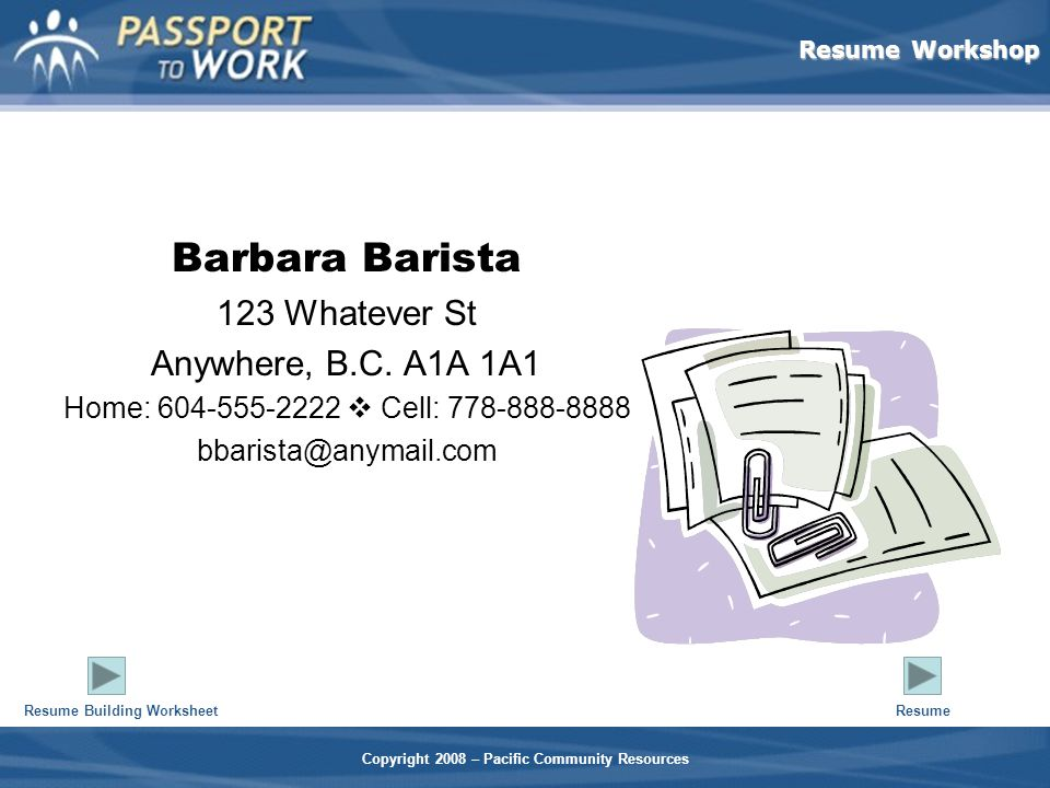 Resume Workshop Copyright 2008 – Pacific Community Resources Barbara Barista 123 Whatever St Anywhere, B.C.