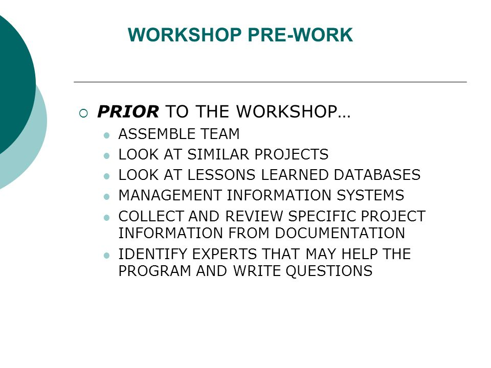 WORKSHOP PRE-WORK  PRIOR TO THE WORKSHOP… ASSEMBLE TEAM LOOK AT SIMILAR PROJECTS LOOK AT LESSONS LEARNED DATABASES MANAGEMENT INFORMATION SYSTEMS COLLECT AND REVIEW SPECIFIC PROJECT INFORMATION FROM DOCUMENTATION IDENTIFY EXPERTS THAT MAY HELP THE PROGRAM AND WRITE QUESTIONS