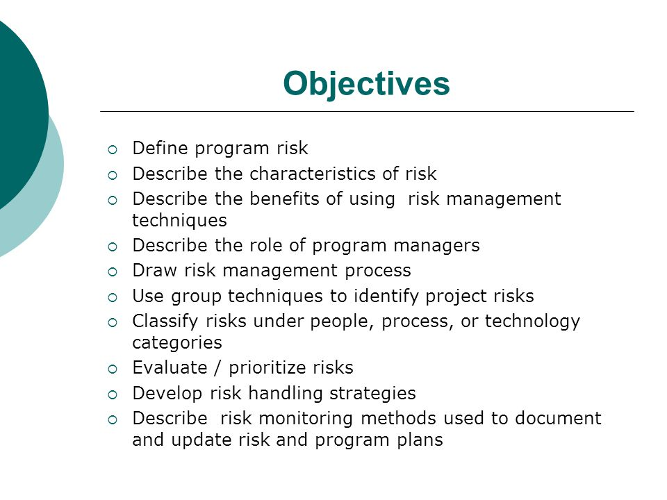 Objectives  Define program risk  Describe the characteristics of risk  Describe the benefits of using risk management techniques  Describe the role of program managers  Draw risk management process  Use group techniques to identify project risks  Classify risks under people, process, or technology categories  Evaluate / prioritize risks  Develop risk handling strategies  Describe risk monitoring methods used to document and update risk and program plans