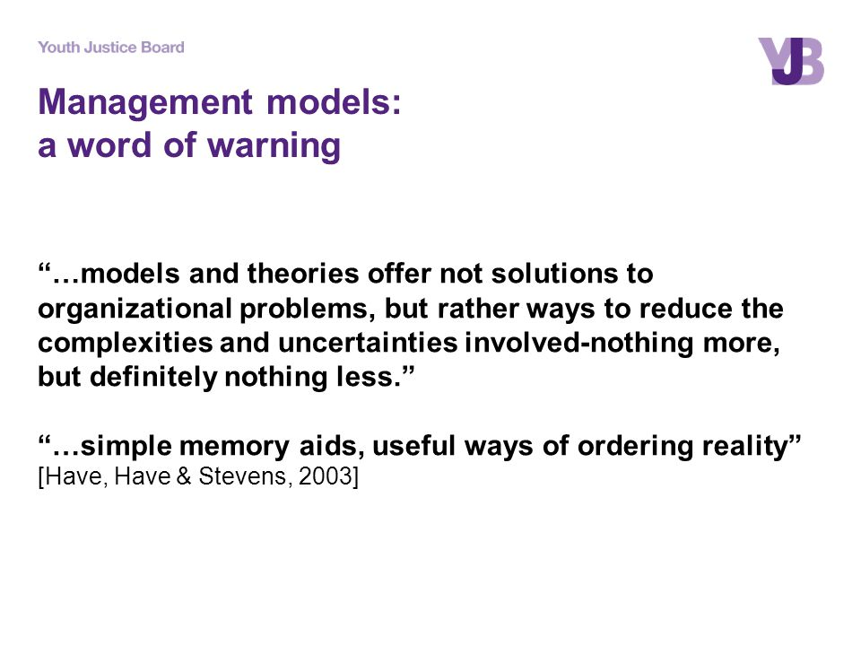 Management models: a word of warning …models and theories offer not solutions to organizational problems, but rather ways to reduce the complexities and uncertainties involved-nothing more, but definitely nothing less. …simple memory aids, useful ways of ordering reality [Have, Have & Stevens, 2003]