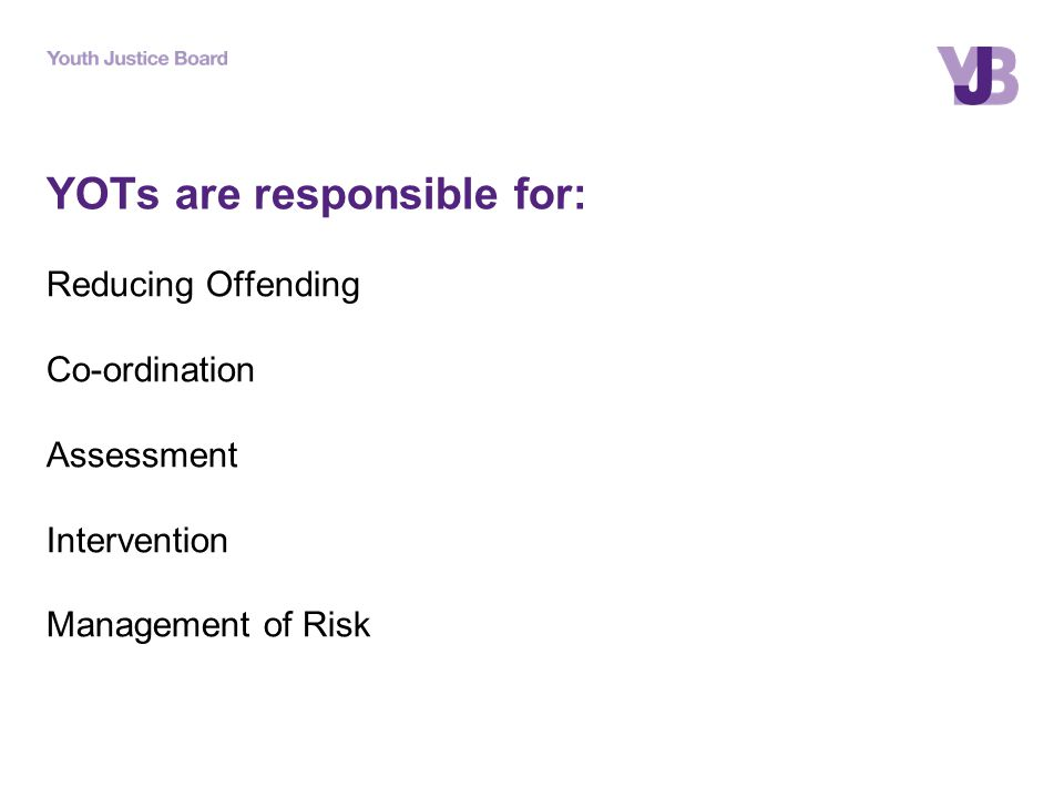 YOTs are responsible for: Reducing Offending Co-ordination Assessment Intervention Management of Risk