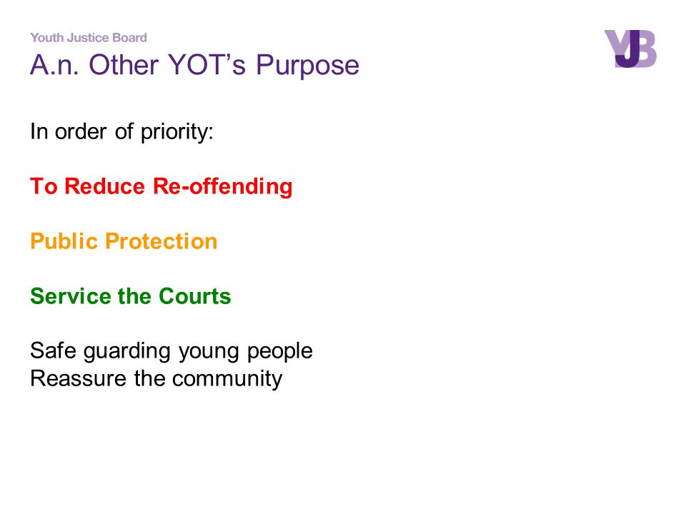 A.n. Other YOT's Purpose In order of priority: To Reduce Re-offending Public Protection Service the Courts Safe guarding young people Reassure the com