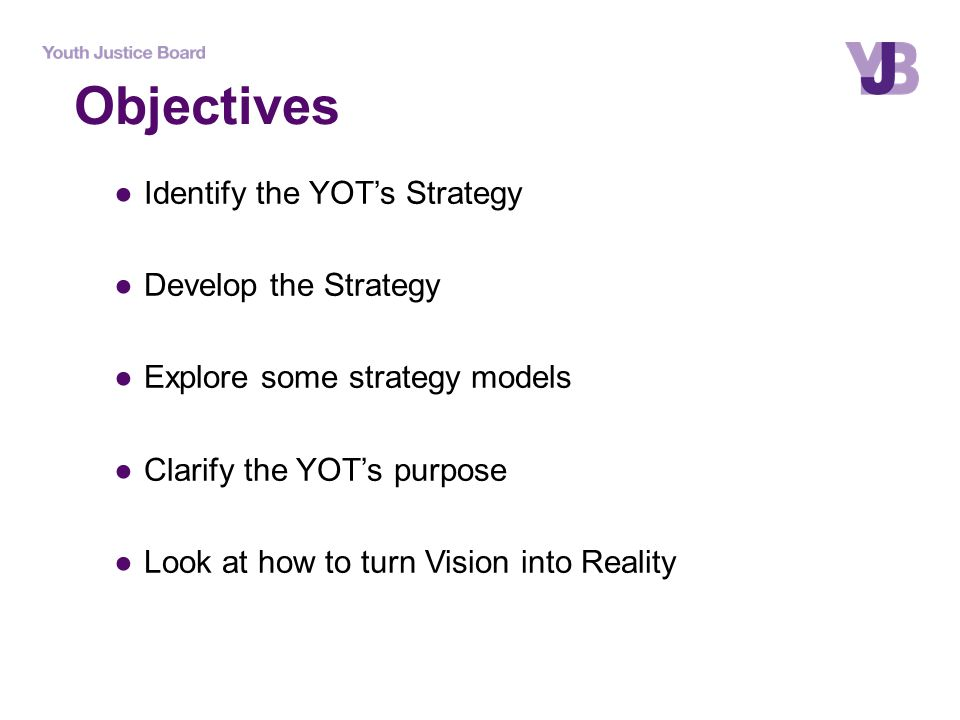 ●Identify the YOT's Strategy ●Develop the Strategy ●Explore some strategy models ●Clarify the YOT's purpose ●Look at how to turn Vision into Reality O