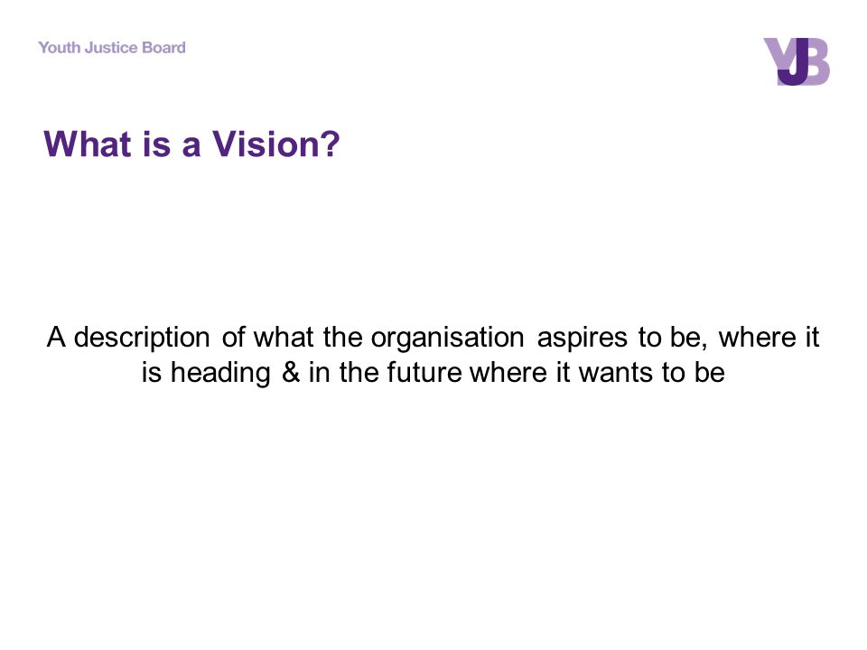 What is a Vision? A description of what the organisation aspires to be, where it is heading & in the future where it wants to be