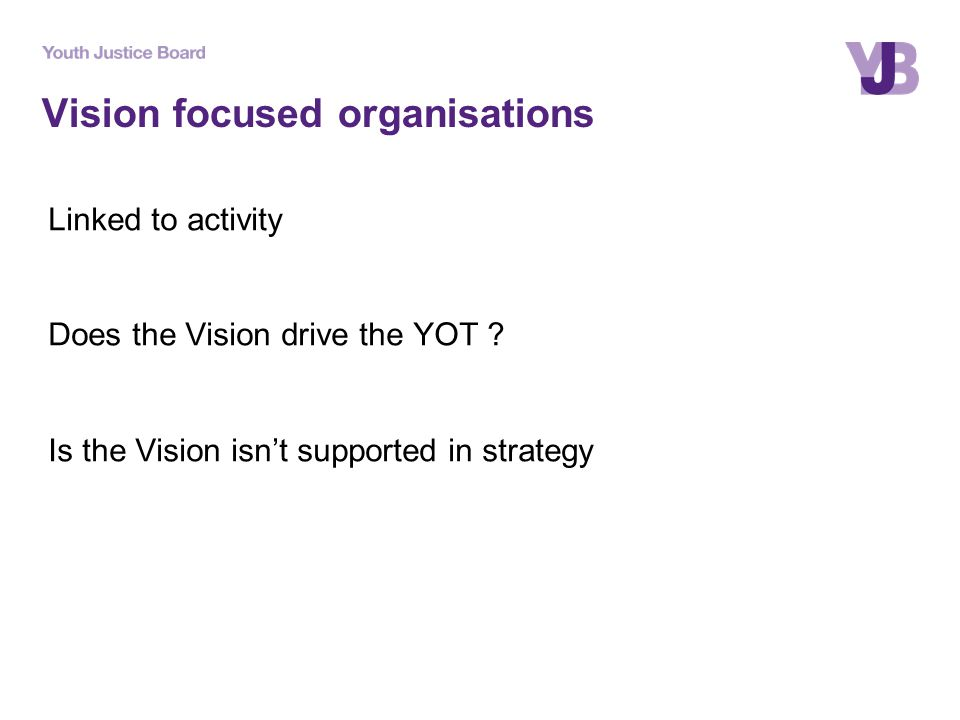 Vision focused organisations Linked to activity Does the Vision drive the YOT ? Is the Vision isn't supported in strategy