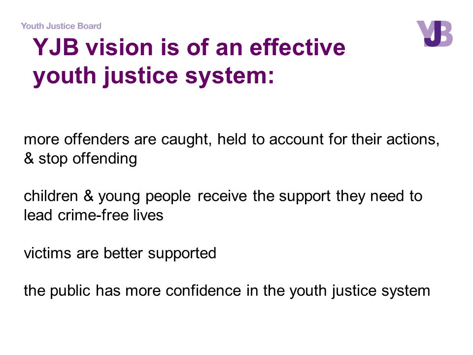 more offenders are caught, held to account for their actions, & stop offending children & young people receive the support they need to lead crime-free lives victims are better supported the public has more confidence in the youth justice system YJB vision is of an effective youth justice system: