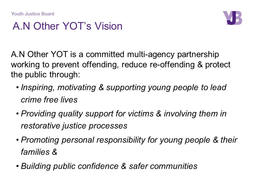 A.N Other YOT's Vision A.N Other YOT is a committed multi-agency partnership working to prevent offending, reduce re-offending & protect the public through: Inspiring, motivating & supporting young people to lead crime free lives Providing quality support for victims & involving them in restorative justice processes Promoting personal responsibility for young people & their families & Building public confidence & safer communities