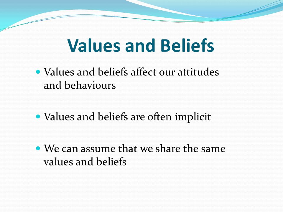 Values and Beliefs Values and beliefs affect our attitudes and behaviours Values and beliefs are often implicit We can assume that we share the same v