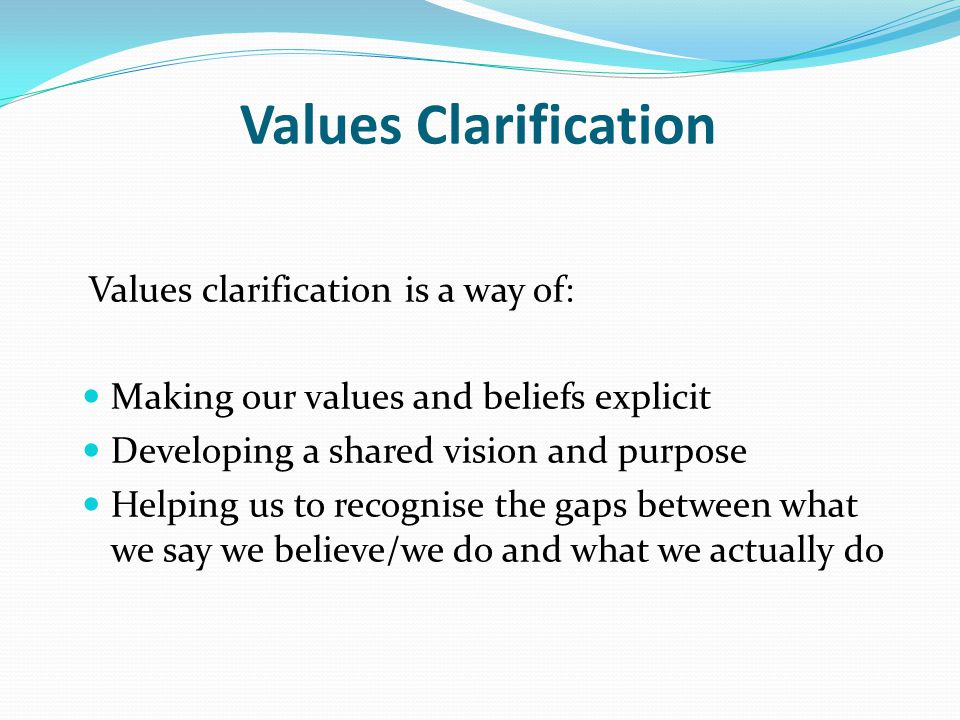 Values Clarification Values clarification is a way of: Making our values and beliefs explicit Developing a shared vision and purpose Helping us to recognise the gaps between what we say we believe/we do and what we actually do