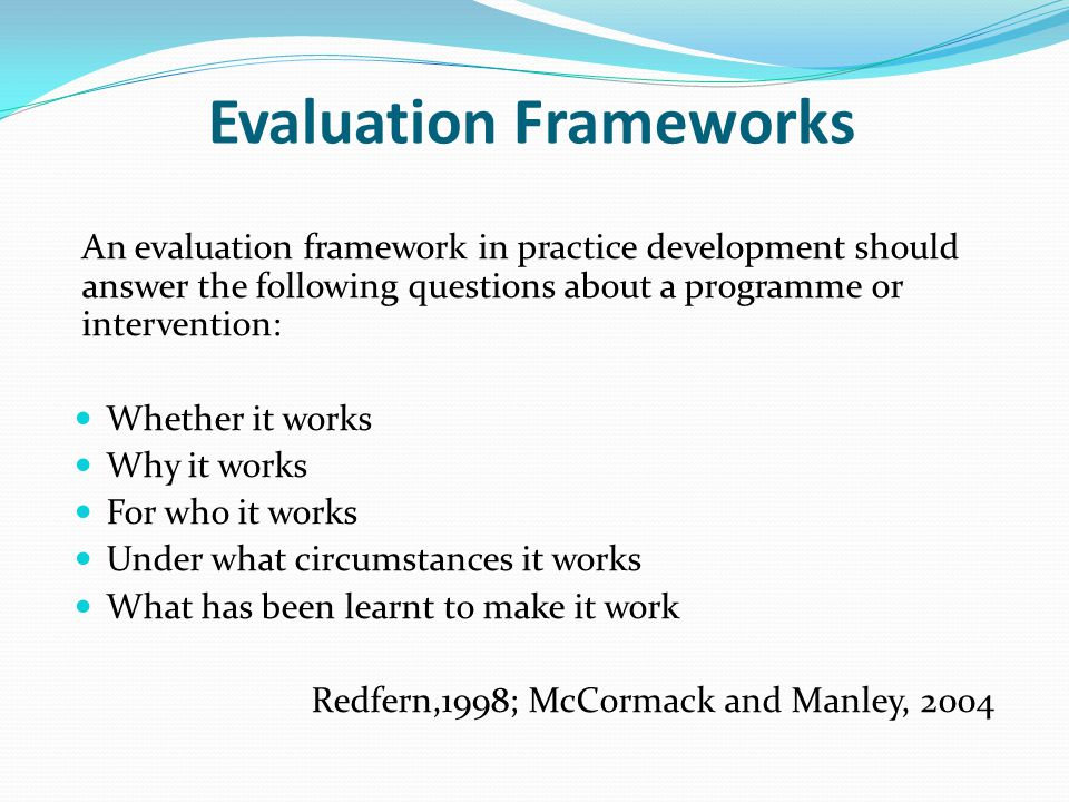 Evaluation Frameworks An evaluation framework in practice development should answer the following questions about a programme or intervention: Whether
