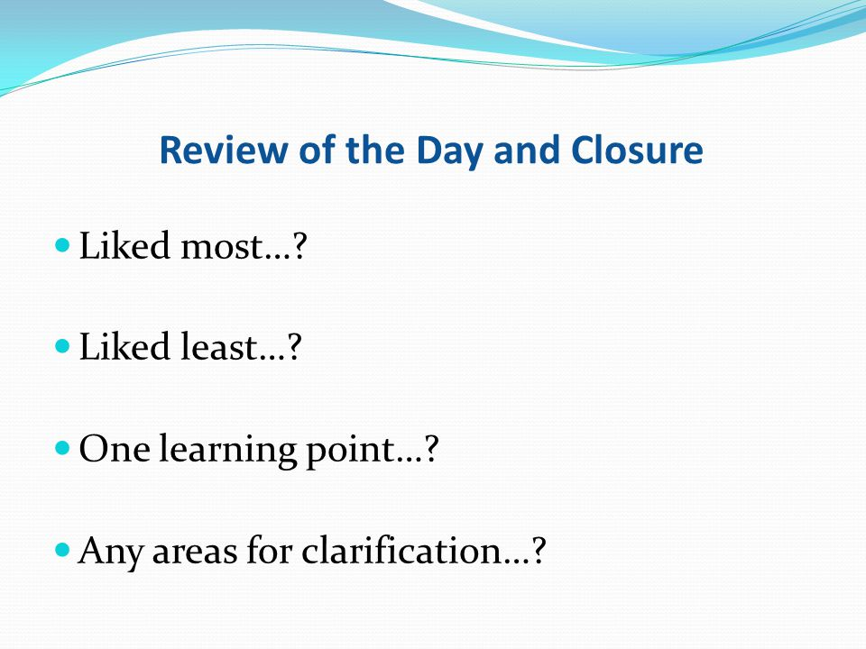Review of the Day and Closure Liked most…? Liked least…? One learning point…? Any areas for clarification…?
