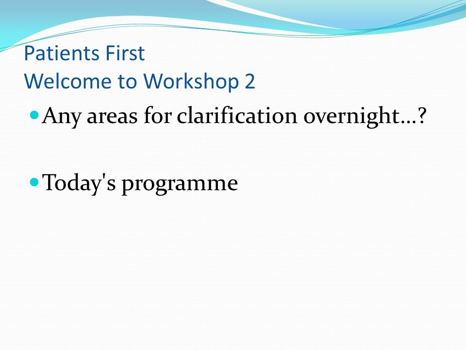 Patients First Welcome to Workshop 2 Any areas for clarification overnight…? Today s programme