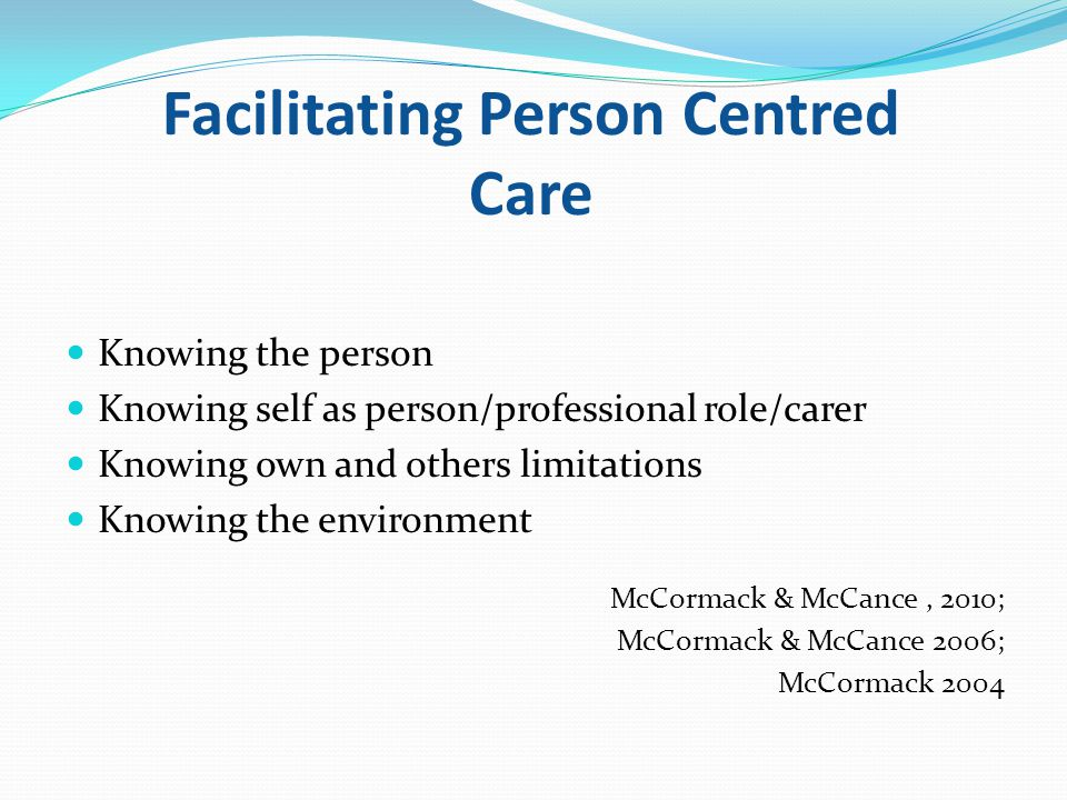 Facilitating Person Centred Care Knowing the person Knowing self as person/professional role/carer Knowing own and others limitations Knowing the environment McCormack & McCance, 2010; McCormack & McCance 2006; McCormack 2004