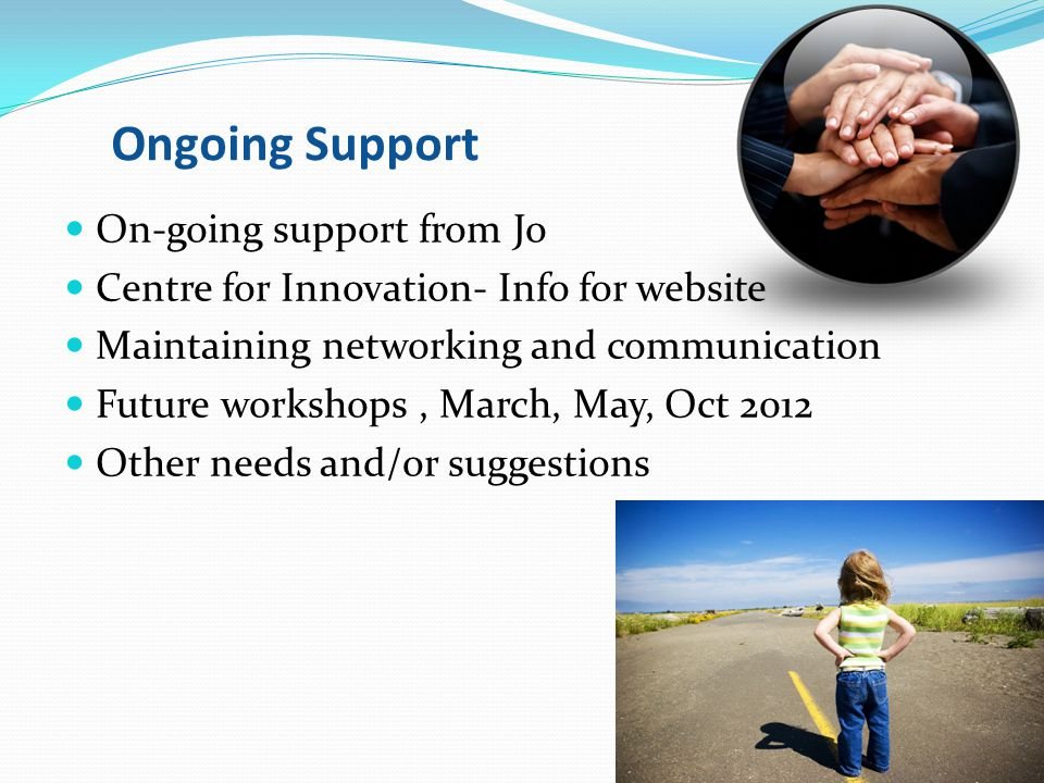 Ongoing Support On-going support from Jo Centre for Innovation- Info for website Maintaining networking and communication Future workshops, March, May