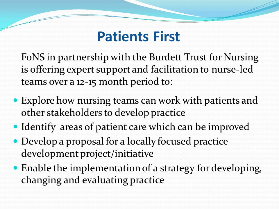 Patients First FoNS in partnership with the Burdett Trust for Nursing is offering expert support and facilitation to nurse-led teams over a 12-15 month period to: Explore how nursing teams can work with patients and other stakeholders to develop practice Identify areas of patient care which can be improved Develop a proposal for a locally focused practice development project/initiative Enable the implementation of a strategy for developing, changing and evaluating practice