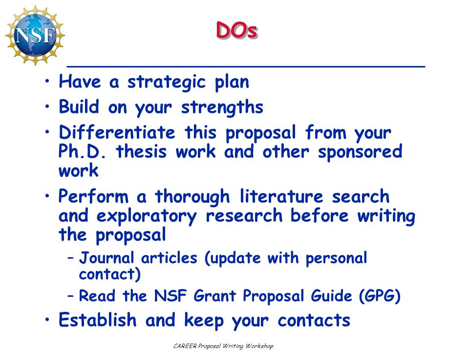 CAREER Proposal Writing WorkshopDOsDOs Have a strategic plan Build on your strengths Differentiate this proposal from your Ph.D.