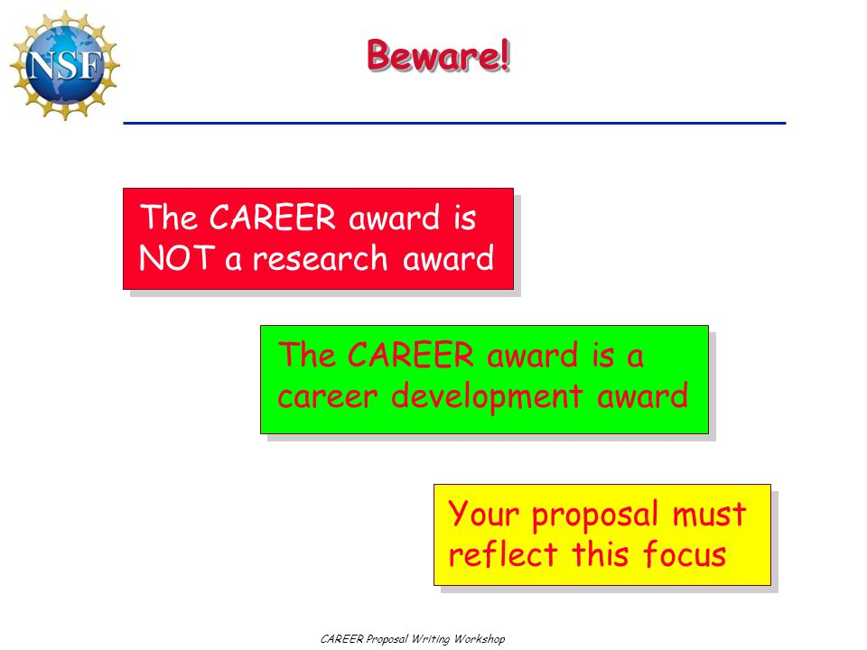 Beware!Beware! The CAREER award is NOT a research award The CAREER award is a career development award Your proposal must reflect this focus