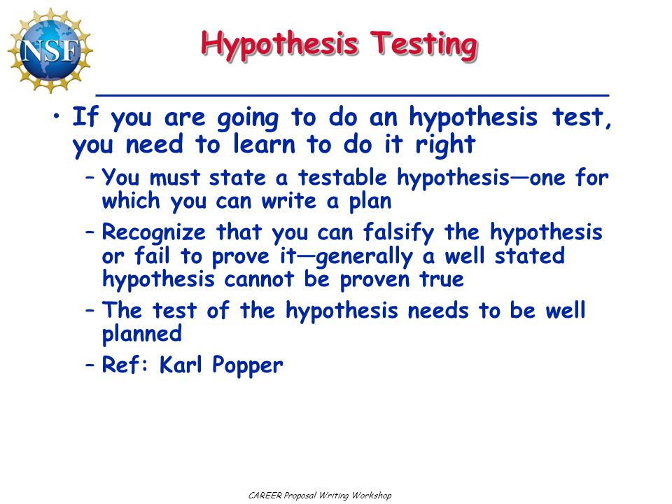 CAREER Proposal Writing Workshop Hypothesis Testing If you are going to do an hypothesis test, you need to learn to do it right –You must state a testable hypothesis—one for which you can write a plan –Recognize that you can falsify the hypothesis or fail to prove it—generally a well stated hypothesis cannot be proven true –The test of the hypothesis needs to be well planned –Ref: Karl Popper