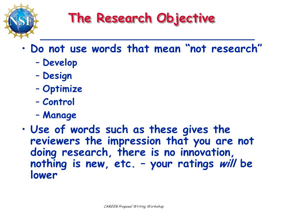 CAREER Proposal Writing Workshop The Research Objective Do not use words that mean not research –Develop –Design –Optimize –Control –Manage Use of words such as these gives the reviewers the impression that you are not doing research, there is no innovation, nothing is new, etc.