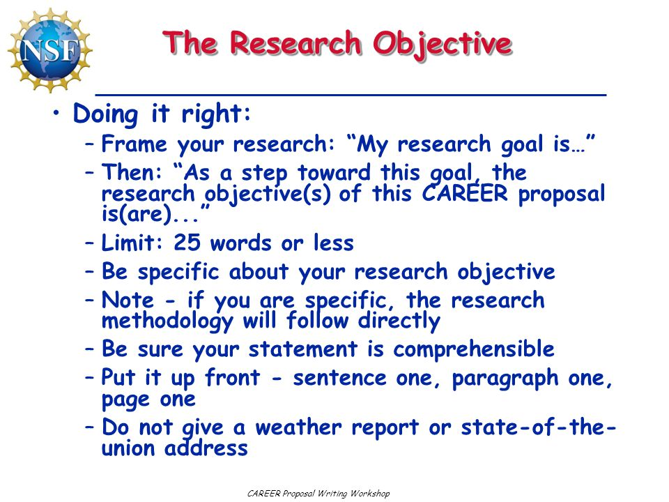 CAREER Proposal Writing Workshop The Research Objective Doing it right: –Frame your research: My research goal is… –Then: As a step toward this goal, the research objective(s) of this CAREER proposal is(are)... –Limit: 25 words or less –Be specific about your research objective –Note - if you are specific, the research methodology will follow directly –Be sure your statement is comprehensible –Put it up front - sentence one, paragraph one, page one –Do not give a weather report or state-of-the- union address