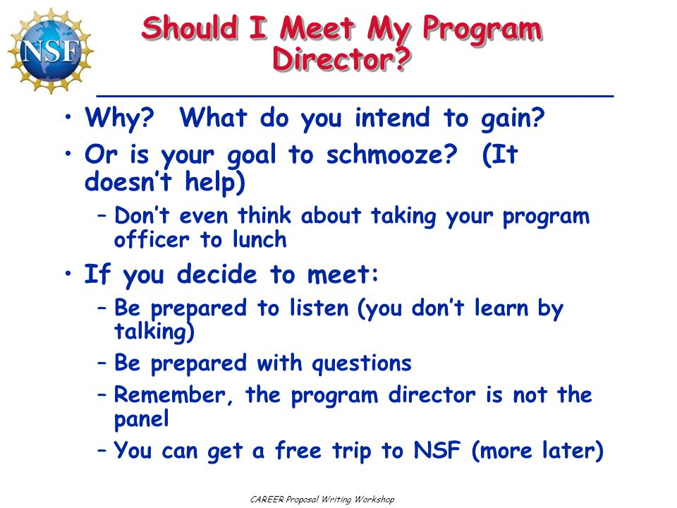 CAREER Proposal Writing Workshop Should I Meet My Program Director? Why? What do you intend to gain? Or is your goal to schmooze? (It doesn't help) –D
