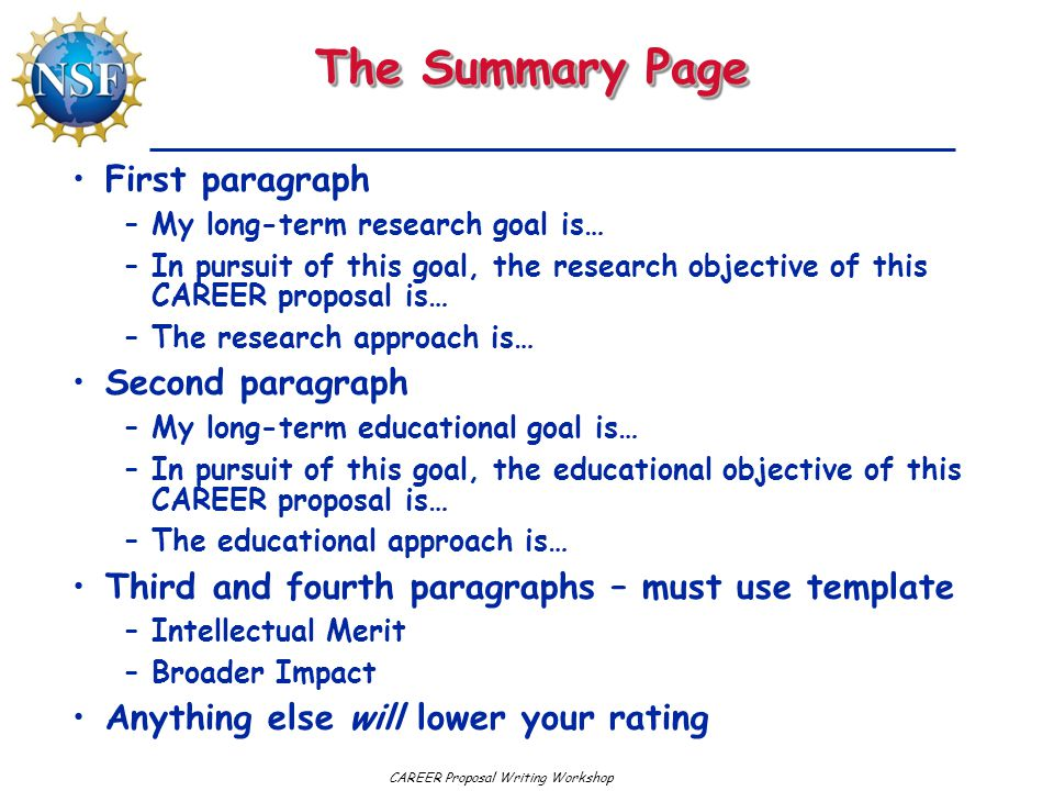 CAREER Proposal Writing Workshop The Summary Page First paragraph –My long-term research goal is… –In pursuit of this goal, the research objective of this CAREER proposal is… –The research approach is… Second paragraph –My long-term educational goal is… –In pursuit of this goal, the educational objective of this CAREER proposal is… –The educational approach is… Third and fourth paragraphs – must use template –Intellectual Merit –Broader Impact Anything else will lower your rating