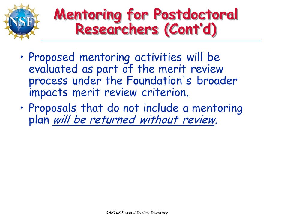 CAREER Proposal Writing Workshop Mentoring for Postdoctoral Researchers (Cont'd) Proposed mentoring activities will be evaluated as part of the merit review process under the Foundation s broader impacts merit review criterion.