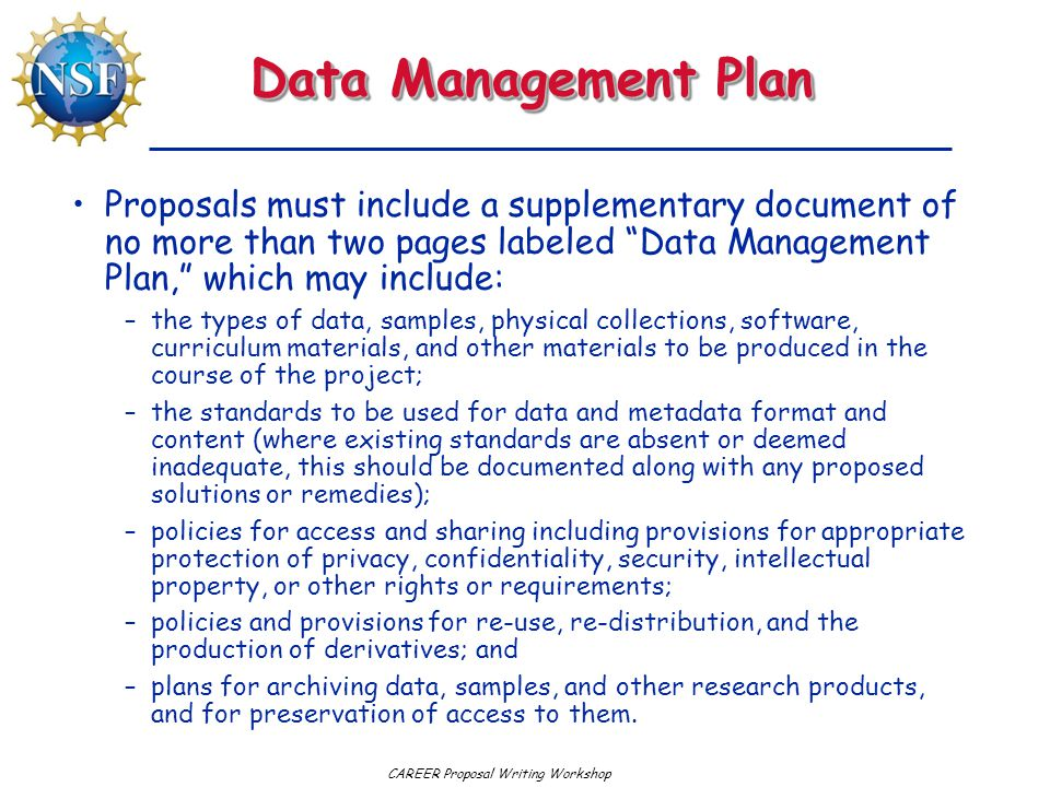CAREER Proposal Writing Workshop Data Management Plan Proposals must include a supplementary document of no more than two pages labeled Data Management Plan, which may include: –the types of data, samples, physical collections, software, curriculum materials, and other materials to be produced in the course of the project; –the standards to be used for data and metadata format and content (where existing standards are absent or deemed inadequate, this should be documented along with any proposed solutions or remedies); –policies for access and sharing including provisions for appropriate protection of privacy, confidentiality, security, intellectual property, or other rights or requirements; –policies and provisions for re-use, re-distribution, and the production of derivatives; and –plans for archiving data, samples, and other research products, and for preservation of access to them.