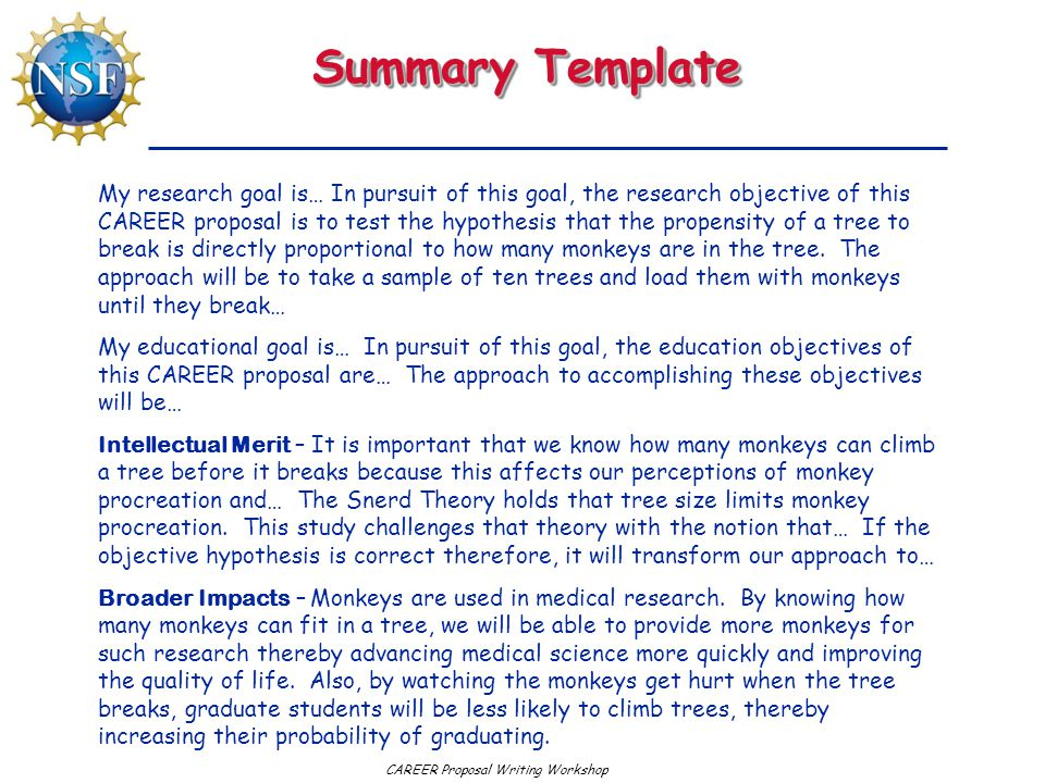 CAREER Proposal Writing Workshop Summary Template My research goal is… In pursuit of this goal, the research objective of this CAREER proposal is to test the hypothesis that the propensity of a tree to break is directly proportional to how many monkeys are in the tree.
