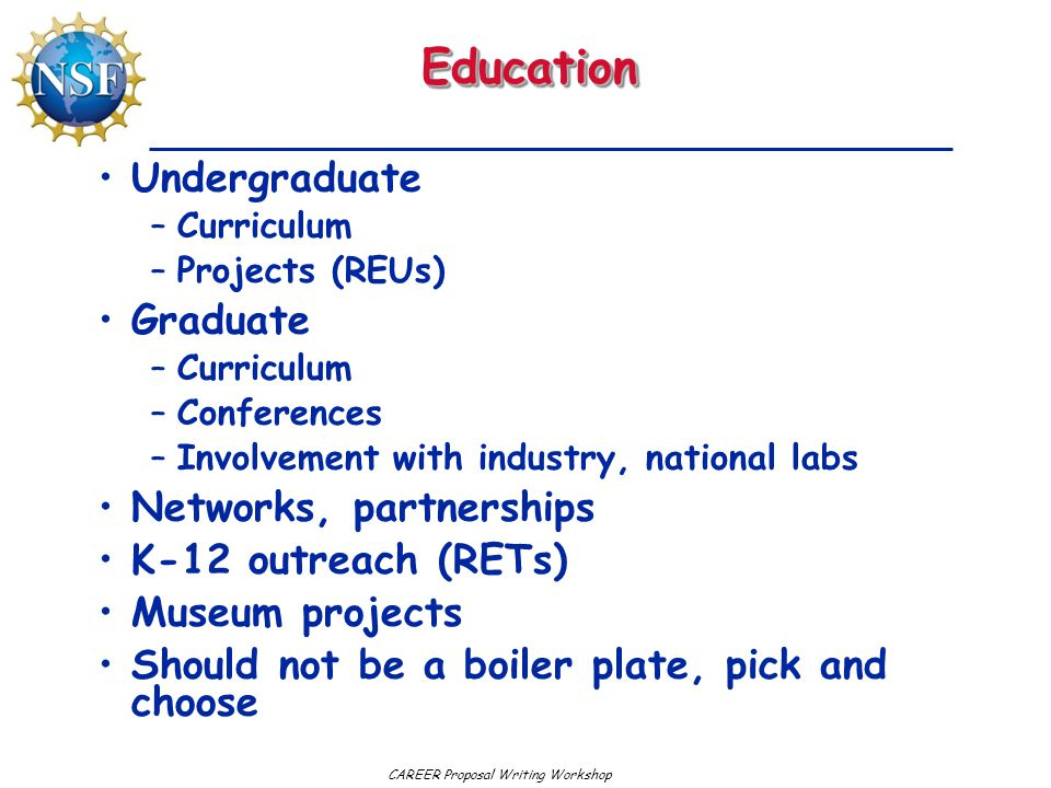 CAREER Proposal Writing WorkshopEducationEducation Undergraduate –Curriculum –Projects (REUs) Graduate –Curriculum –Conferences –Involvement with industry, national labs Networks, partnerships K-12 outreach (RETs) Museum projects Should not be a boiler plate, pick and choose