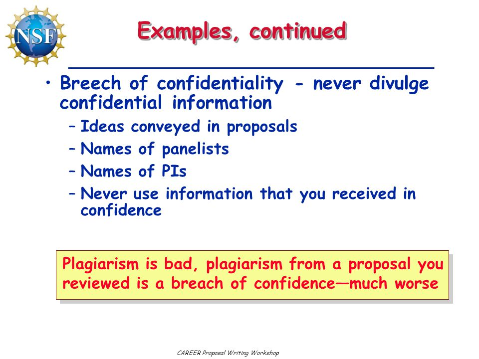 CAREER Proposal Writing Workshop Examples, continued Breech of confidentiality - never divulge confidential information –Ideas conveyed in proposals –Names of panelists –Names of PIs –Never use information that you received in confidence Plagiarism is bad, plagiarism from a proposal you reviewed is a breach of confidence—much worse