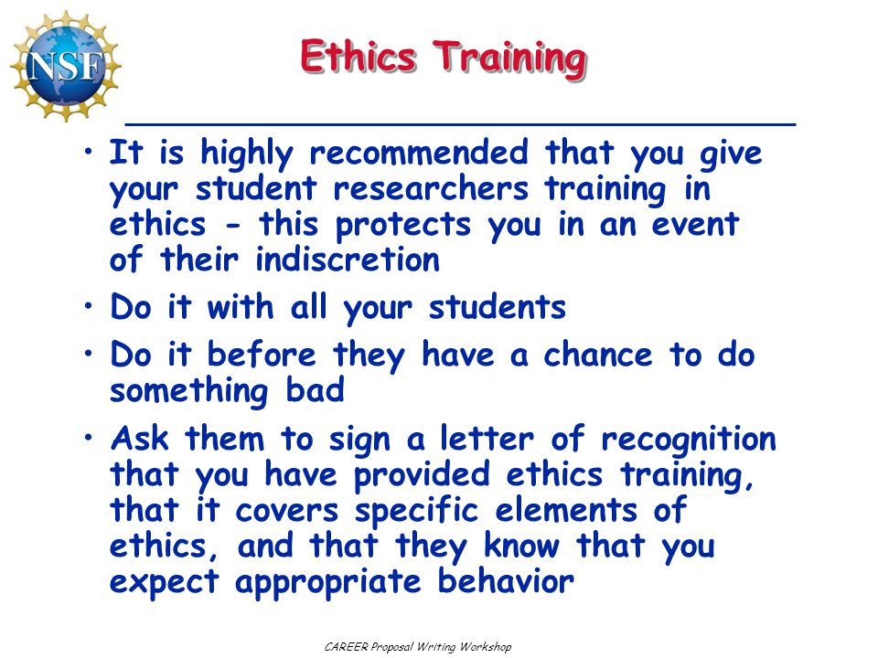 CAREER Proposal Writing Workshop Ethics Training It is highly recommended that you give your student researchers training in ethics - this protects you in an event of their indiscretion Do it with all your students Do it before they have a chance to do something bad Ask them to sign a letter of recognition that you have provided ethics training, that it covers specific elements of ethics, and that they know that you expect appropriate behavior