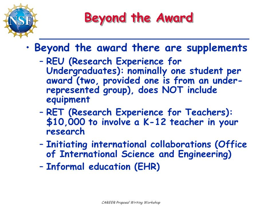 Beyond the Award Beyond the award there are supplements –REU (Research Experience for Undergraduates): nominally one student per award (two, provided one is from an under- represented group), does NOT include equipment –RET (Research Experience for Teachers): $10,000 to involve a K-12 teacher in your research –Initiating international collaborations (Office of International Science and Engineering) –Informal education (EHR)