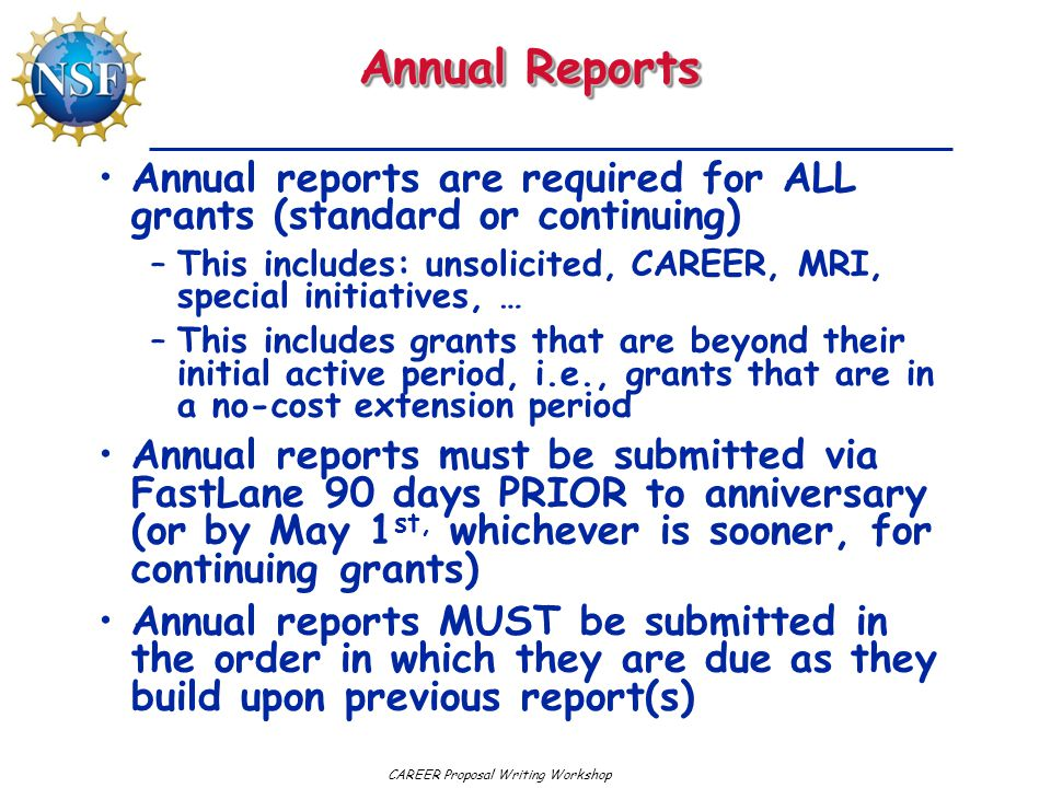 CAREER Proposal Writing Workshop Annual Reports Annual reports are required for ALL grants (standard or continuing) –This includes: unsolicited, CAREER, MRI, special initiatives, … –This includes grants that are beyond their initial active period, i.e., grants that are in a no-cost extension period Annual reports must be submitted via FastLane 90 days PRIOR to anniversary (or by May 1 st, whichever is sooner, for continuing grants) Annual reports MUST be submitted in the order in which they are due as they build upon previous report(s)