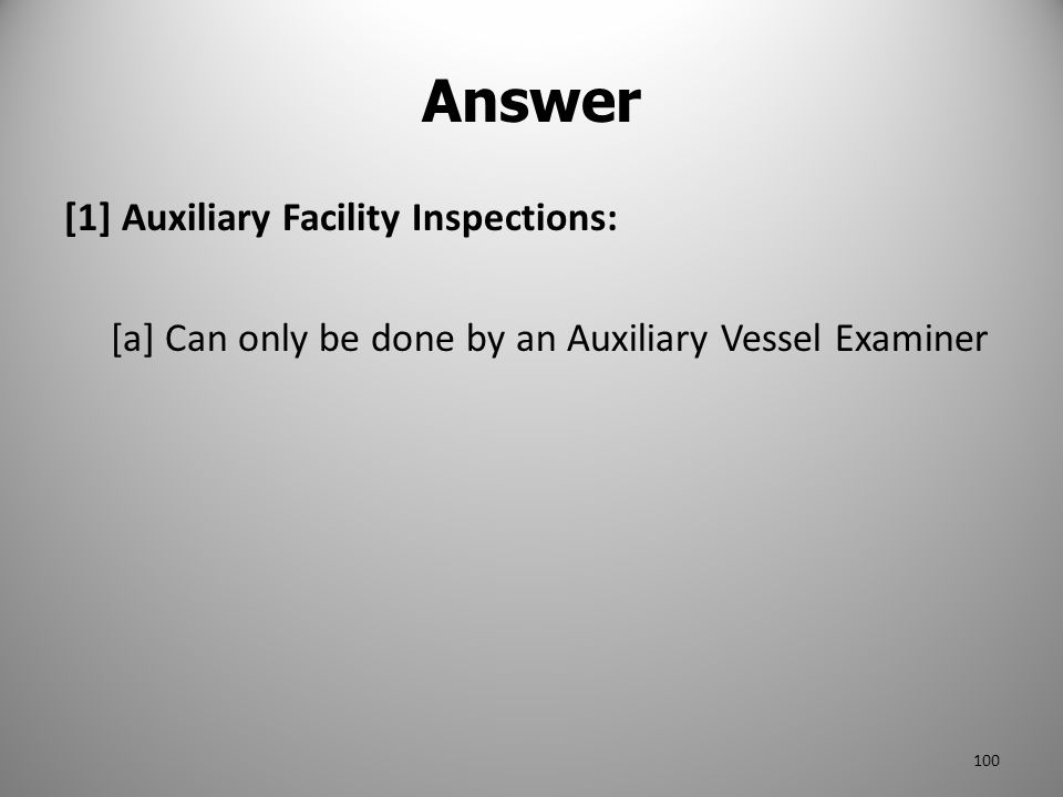 Answer [1] Auxiliary Facility Inspections: [a] Can only be done by an Auxiliary Vessel Examiner 100