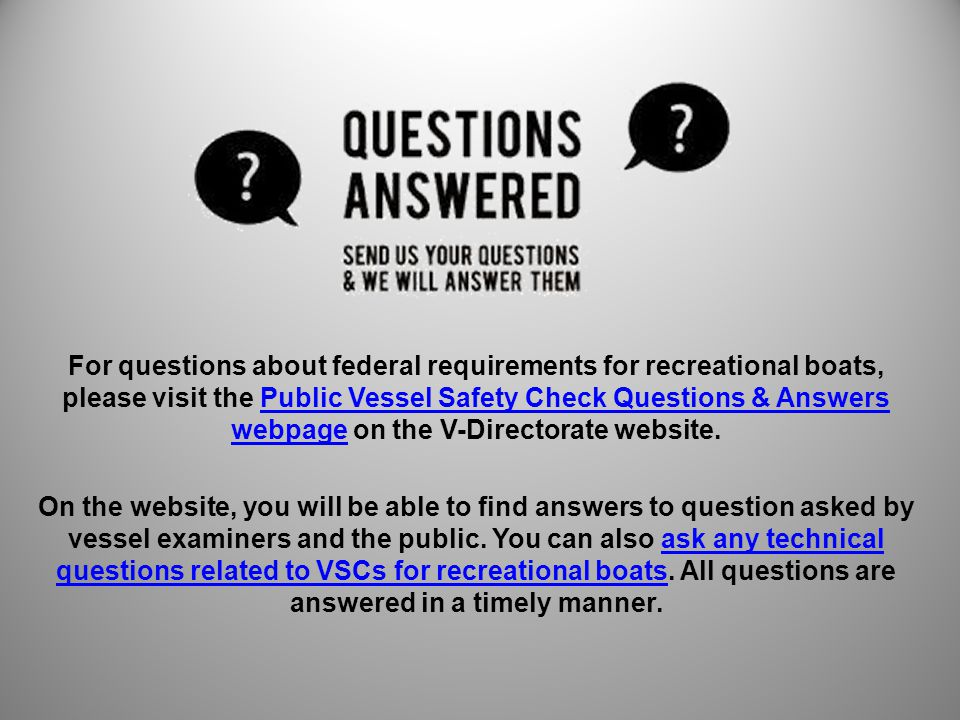 For questions about federal requirements for recreational boats, please visit the Public Vessel Safety Check Questions & Answers webpage on the V-Dire