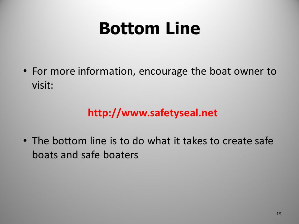 For more information, encourage the boat owner to visit: http://www.safetyseal.net The bottom line is to do what it takes to create safe boats and saf