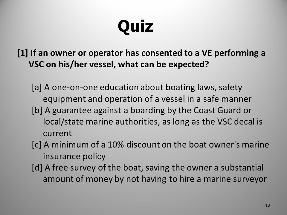 [1] If an owner or operator has consented to a VE performing a VSC on his/her vessel, what can be expected? [a] A one-on-one education about boating l