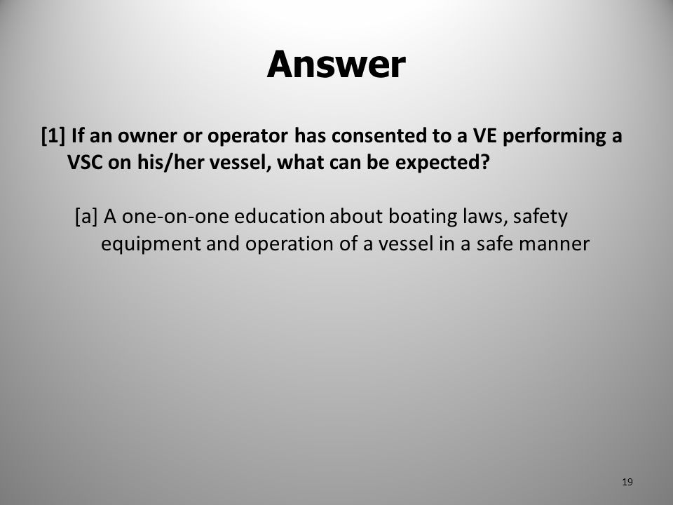 Answer [1] If an owner or operator has consented to a VE performing a VSC on his/her vessel, what can be expected? [a] A one-on-one education about bo
