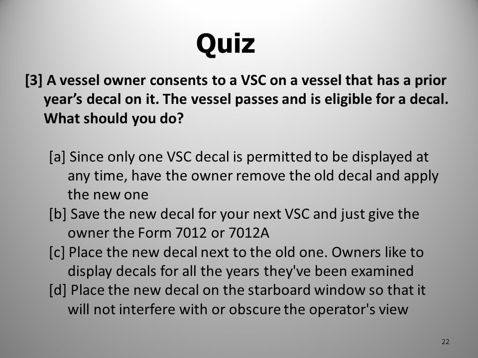 [3] A vessel owner consents to a VSC on a vessel that has a prior year's decal on it. The vessel passes and is eligible for a decal. What should you d